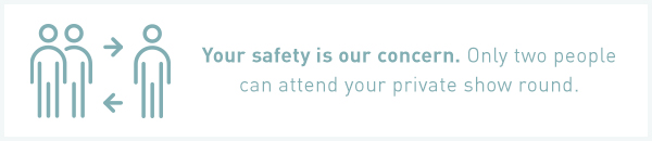 Your safety is our concern. Only two people can attend your private show round.